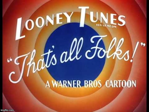 Looney Tunes, That's All Folks | image tagged in looney tunes that's all folks | made w/ Imgflip meme maker