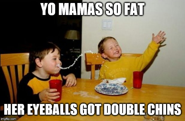 Yo Mamas So Fat |  YO MAMAS SO FAT; HER EYEBALLS GOT DOUBLE CHINS | image tagged in memes,yo mamas so fat | made w/ Imgflip meme maker