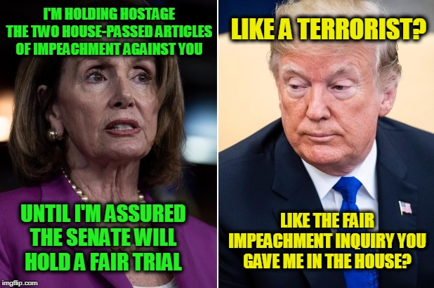 Free the Hostages!!! |  LIKE A TERRORIST? I'M HOLDING HOSTAGE THE TWO HOUSE-PASSED ARTICLES OF IMPEACHMENT AGAINST YOU; LIKE THE FAIR IMPEACHMENT INQUIRY YOU GAVE ME IN THE HOUSE? UNTIL I'M ASSURED THE SENATE WILL HOLD A FAIR TRIAL | image tagged in nancy pelosi,president trump,trump impeachment | made w/ Imgflip meme maker