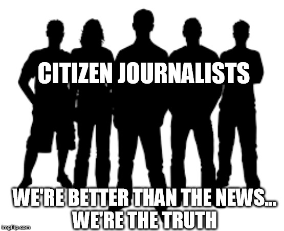 CITIZEN JOURNALISTS; WE'RE BETTER THAN THE NEWS... WE'RE THE TRUTH | made w/ Imgflip meme maker