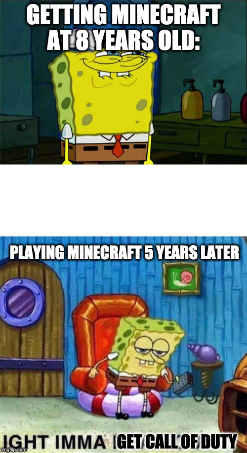 GETTING MINECRAFT AT 8 YEARS OLD: PLAYING MINECRAFT 5 YEARS LATER GET CALL OF DUTY | image tagged in memes,dont you squidward,spongebob ight imma head out | made w/ Imgflip meme maker