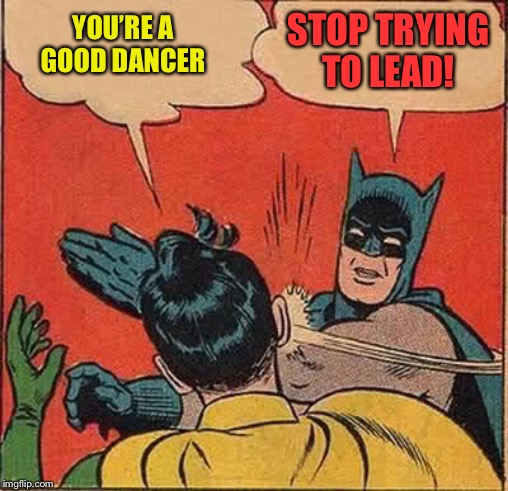 Batman Slapping Robin Meme | YOU'RE A GOOD DANCER STOP TRYING TO LEAD! | image tagged in memes,batman slapping robin | made w/ Imgflip meme maker