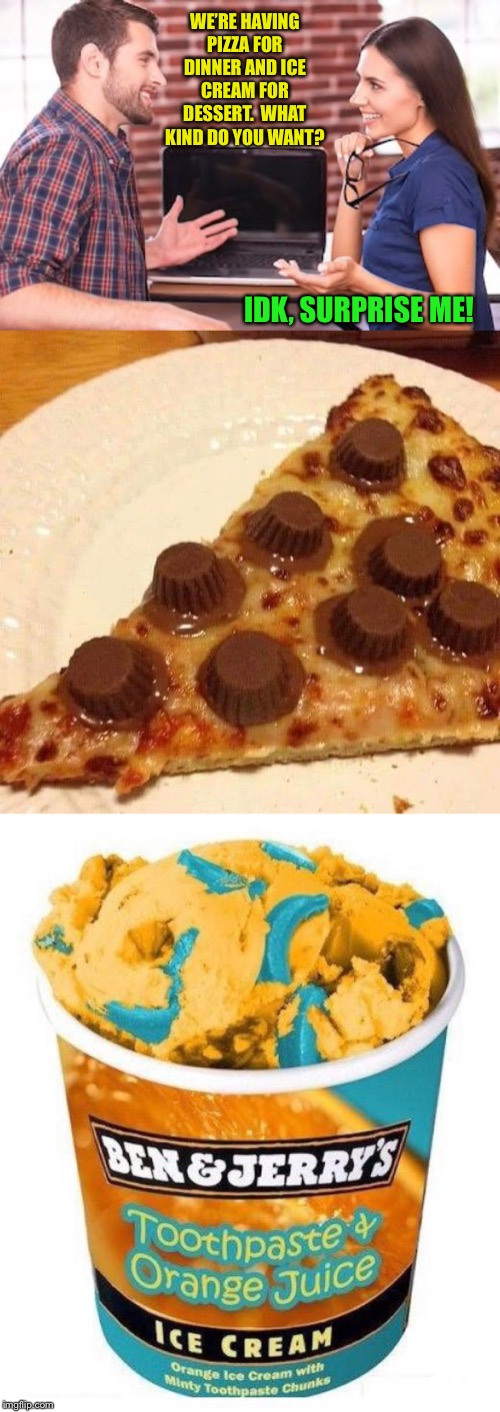 Surprise! |  WE'RE HAVING PIZZA FOR DINNER AND ICE CREAM FOR DESSERT.  WHAT KIND DO YOU WANT? IDK, SURPRISE ME! | image tagged in funny food,combo,chocolate,pizza,toothpaste,ice cream | made w/ Imgflip meme maker