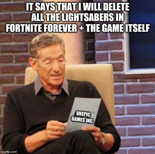 Maury Lie Detector | IT SAYS THAT I WILL DELETE ALL THE LIGHTSABERS IN FORTNITE FOREVER + THE GAME ITSELF UNEPIC GAMES INC. | image tagged in memes,maury lie detector | made w/ Imgflip meme maker