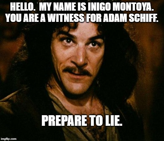 Inigo Montoya |  HELLO.  MY NAME IS INIGO MONTOYA. YOU ARE A WITNESS FOR ADAM SCHIFF. PREPARE TO LIE. | image tagged in memes,inigo montoya | made w/ Imgflip meme maker