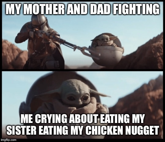 Baby Yoda |  MY MOTHER AND DAD FIGHTING; ME CRYING ABOUT EATING MY SISTER EATING MY CHICKEN NUGGET | image tagged in baby yoda | made w/ Imgflip meme maker