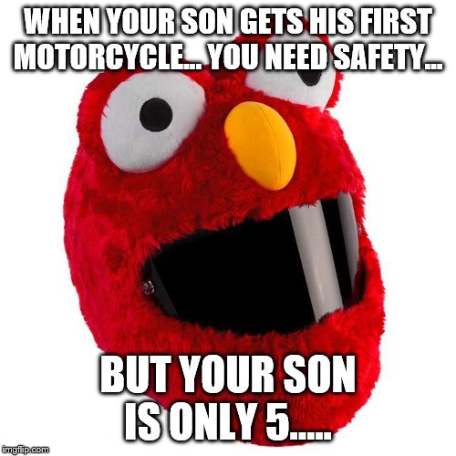Motorcycle Helmet For A 5 Year Old | WHEN YOUR SON GETS HIS FIRST MOTORCYCLE... YOU NEED SAFETY... BUT YOUR SON IS ONLY 5..... | image tagged in motorcycle helmet,elmo,son,5 year old | made w/ Imgflip meme maker