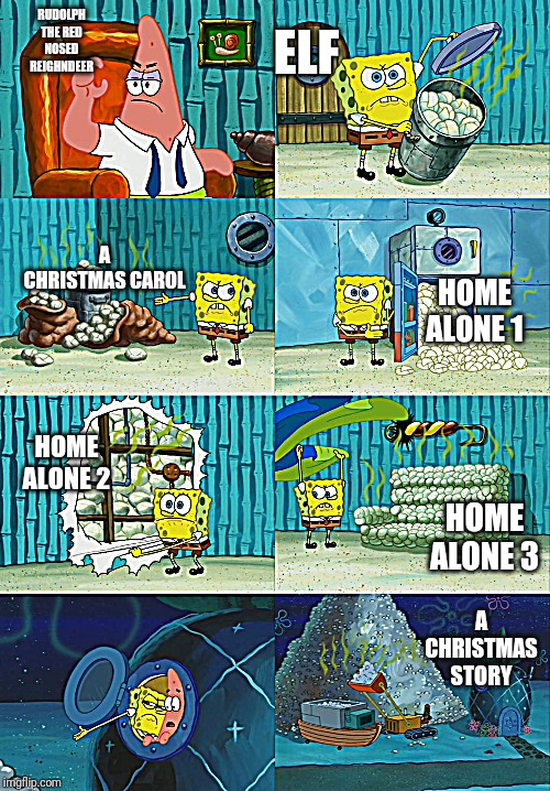 Spongebob diapers meme | RUDOLPH THE RED NOSED REIGHNDEER A CHRISTMAS CAROL A CHRISTMAS STORY HOME ALONE 1 HOME ALONE 2 HOME ALONE 3 ELF | image tagged in spongebob diapers meme | made w/ Imgflip meme maker