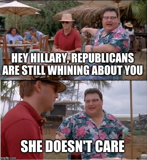 See Nobody Cares Meme | HEY HILLARY, REPUBLICANS ARE STILL WHINING ABOUT YOU SHE DOESN'T CARE | image tagged in memes,see nobody cares | made w/ Imgflip meme maker