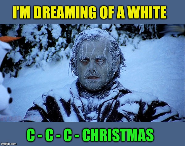 Freezing cold | I'M DREAMING OF A WHITE C - C - C - CHRISTMAS | image tagged in freezing cold | made w/ Imgflip meme maker