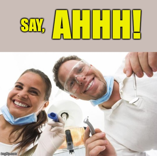 Dentist | SAY, AHHH! | image tagged in dentist | made w/ Imgflip meme maker