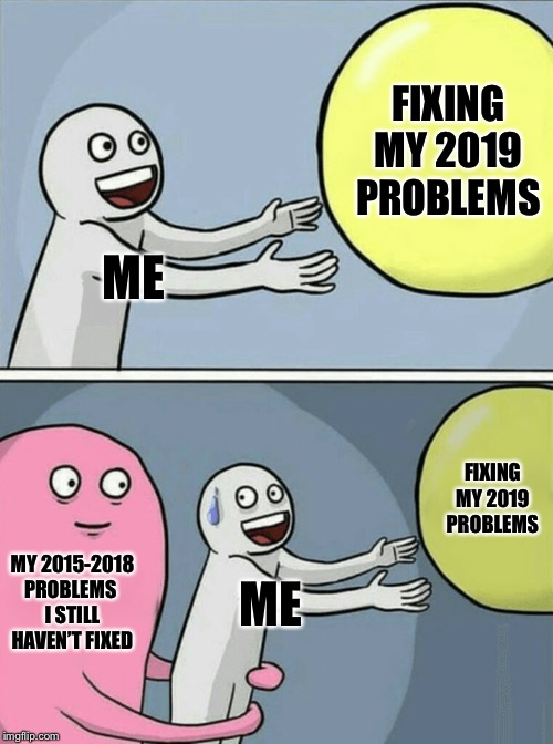 Running Away Balloon | ME FIXING MY 2019 PROBLEMS MY 2015-2018 PROBLEMS I STILL HAVEN'T FIXED ME FIXING MY 2019 PROBLEMS | image tagged in memes,running away balloon,new year resolutions | made w/ Imgflip meme maker