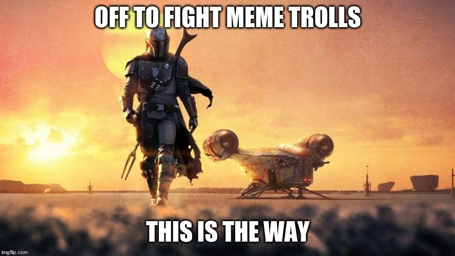 This is the way |  OFF TO FIGHT MEME TROLLS; THIS IS THE WAY | image tagged in mandalorian,this is the way,destroy meme trolls,downvote at your own risk,upvote downvote i don't really care,change baby yoda | made w/ Imgflip meme maker