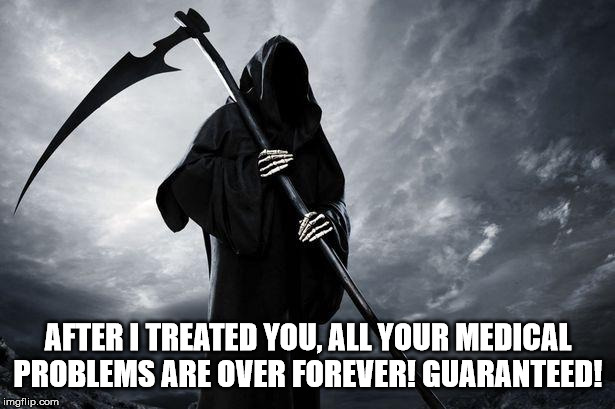 Death | AFTER I TREATED YOU, ALL YOUR MEDICAL PROBLEMS ARE OVER FOREVER! GUARANTEED! | image tagged in death | made w/ Imgflip meme maker