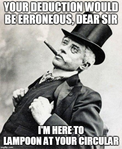 Smug gentleman |  YOUR DEDUCTION WOULD BE ERRONEOUS, DEAR SIR; I'M HERE TO LAMPOON AT YOUR CIRCULAR | image tagged in smug gentleman | made w/ Imgflip meme maker