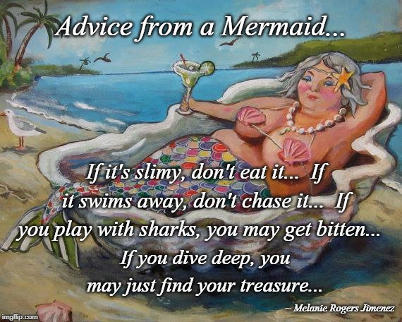 Advice... | Advice from a Mermaid... If it's slimy, don't eat it...  If it swims away, don't chase it...  If you play with sharks, you may get bitten... | image tagged in mermaid,advice,treasure,play | made w/ Imgflip meme maker