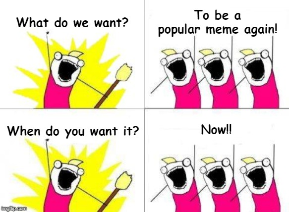 They're coming back... | What do we want? To be a popular meme again! When do you want it? Now!! | image tagged in memes,what do we want | made w/ Imgflip meme maker