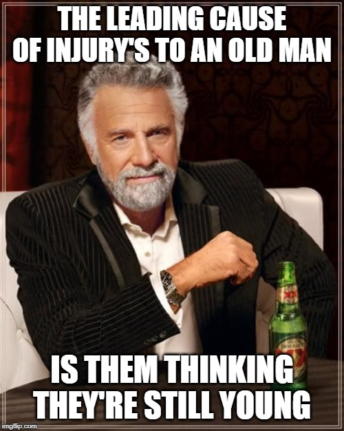 Chief cause of injuries to old men |  THE LEADING CAUSE OF INJURY'S TO AN OLD MAN; IS THEM THINKING THEY'RE STILL YOUNG | image tagged in memes,old man,injuries,thinking | made w/ Imgflip meme maker