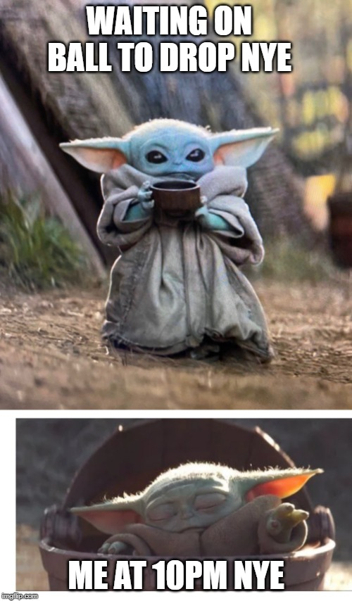 WAITING ON BALL TO DROP NYE; ME AT 10PM NYE | image tagged in baby yoda sleeping,baby yoda drinking tea | made w/ Imgflip meme maker