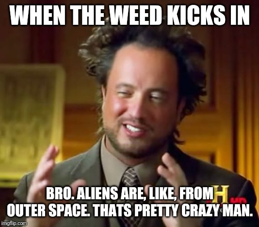 Ancient Aliens |  WHEN THE WEED KICKS IN; BRO. ALIENS ARE, LIKE, FROM OUTER SPACE. THATS PRETTY CRAZY MAN. | image tagged in memes,ancient aliens | made w/ Imgflip meme maker