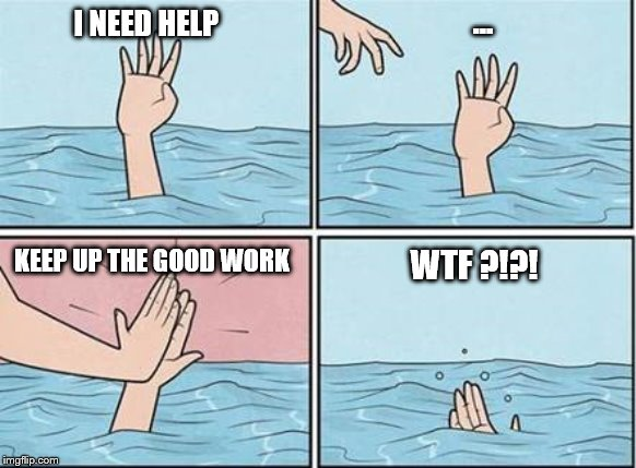 Work 2019 |  ... I NEED HELP; KEEP UP THE GOOD WORK; WTF ?!?! | image tagged in help,drowning,work,2019,memes,funny memes | made w/ Imgflip meme maker