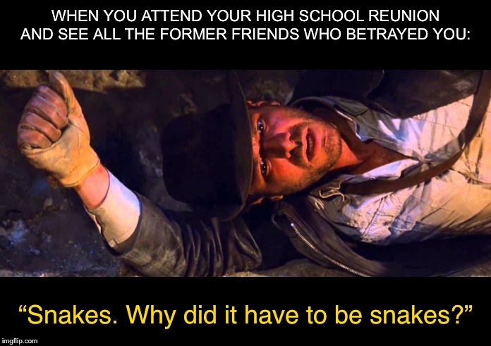 "Indiana Jones Why'd It Have to be Snakes |  WHEN YOU ATTEND YOUR HIGH SCHOOL REUNION AND SEE ALL THE FORMER FRIENDS WHO BETRAYED YOU:; ""Snakes. Why did it have to be snakes?"" 