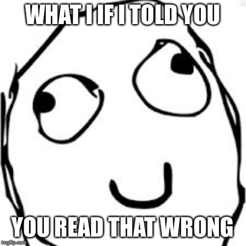 Derp |  WHAT I IF I TOLD YOU; YOU READ THAT WRONG | image tagged in memes,derp | made w/ Imgflip meme maker