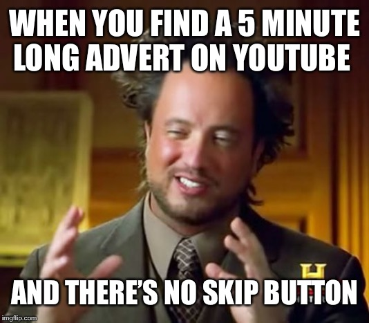I hate it when this happens! | WHEN YOU FIND A 5 MINUTE LONG ADVERT ON YOUTUBE AND THERE'S NO SKIP BUTTON | image tagged in memes,ancient aliens,isaac_laugh,fun,funny,ads | made w/ Imgflip meme maker