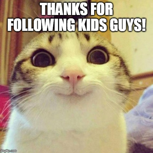 Smiling Cat |  THANKS FOR FOLLOWING KIDS GUYS! | image tagged in memes,smiling cat | made w/ Imgflip meme maker