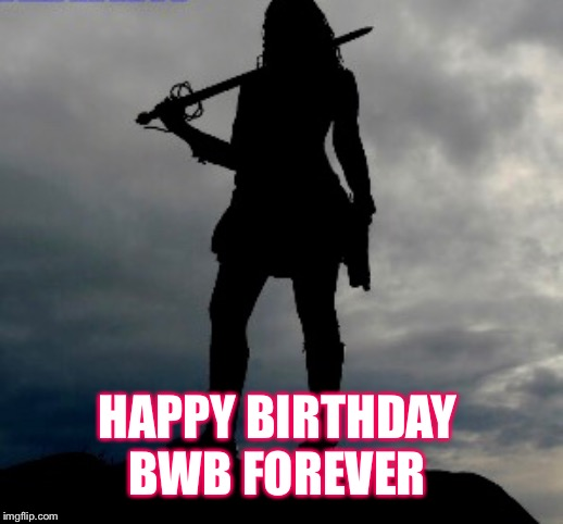 Happy birthday |  HAPPY BIRTHDAY  BWB FOREVER | image tagged in happy birthday,warrior | made w/ Imgflip meme maker