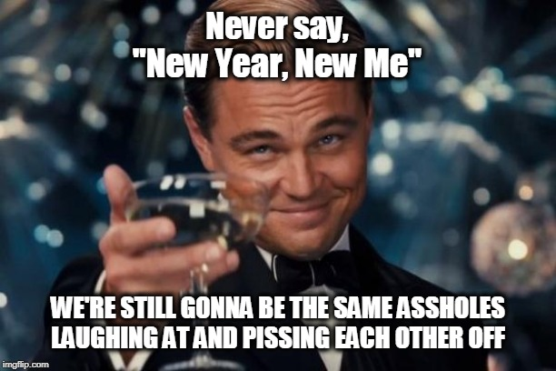 "Ya tryin' to take all the fun out of it?! | Never say, WE'RE STILL GONNA BE THE SAME ASSHOLES LAUGHING AT AND PISSING EACH OTHER OFF ""New Year, New Me"" 