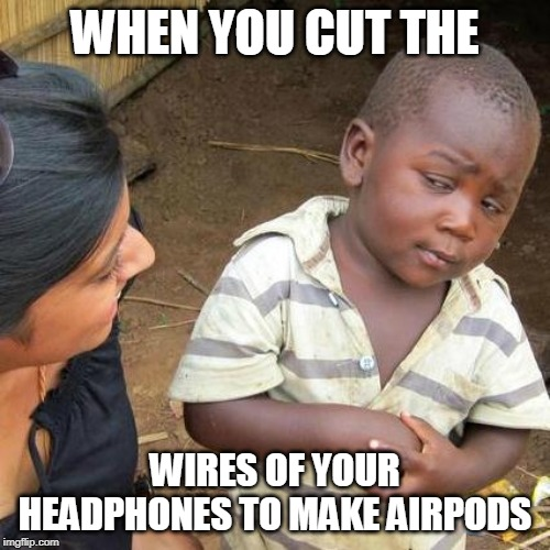 Third World Skeptical Kid |  WHEN YOU CUT THE; WIRES OF YOUR HEADPHONES TO MAKE AIRPODS | image tagged in memes,third world skeptical kid | made w/ Imgflip meme maker