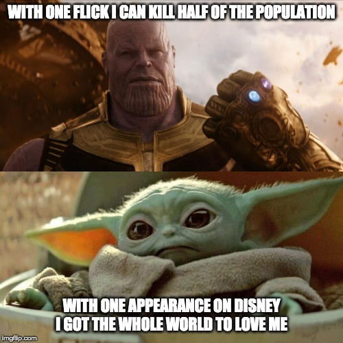 Thanos vs. Baby Yoda | WITH ONE FLICK I CAN KILL HALF OF THE POPULATION WITH ONE APPEARANCE ON DISNEY I GOT THE WHOLE WORLD TO LOVE ME | image tagged in memes,funny,baby yoda,thanos,avengers,disney | made w/ Imgflip meme maker