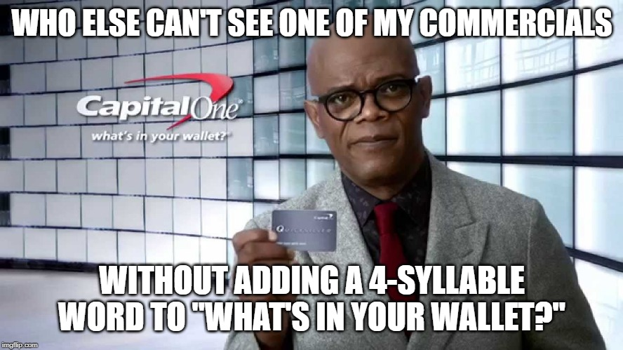 "What's In Your Wallet? |  WHO ELSE CAN'T SEE ONE OF MY COMMERCIALS; WITHOUT ADDING A 4-SYLLABLE WORD TO ""WHAT'S IN YOUR WALLET?"" 