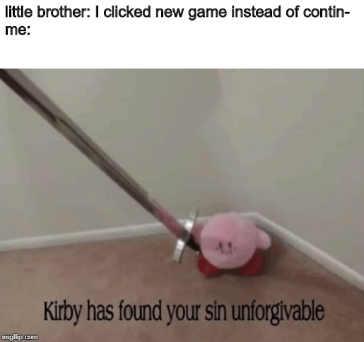 Kirby has found your sin unforgivable | little brother: I clicked new game instead of contin- me: | image tagged in kirby has found your sin unforgivable | made w/ Imgflip meme maker