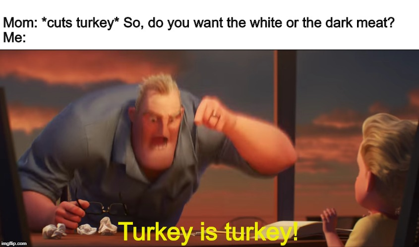Big holiday dinners be like: | Mom: *cuts turkey* So, do you want the white or the dark meat? Me: Turkey is turkey! | image tagged in math is math | made w/ Imgflip meme maker