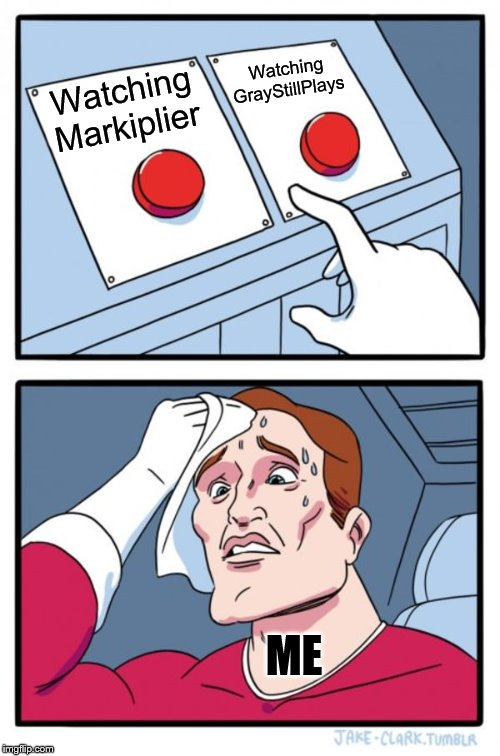 Two Buttons |  Watching GrayStillPlays; Watching Markiplier; ME | image tagged in memes,two buttons | made w/ Imgflip meme maker