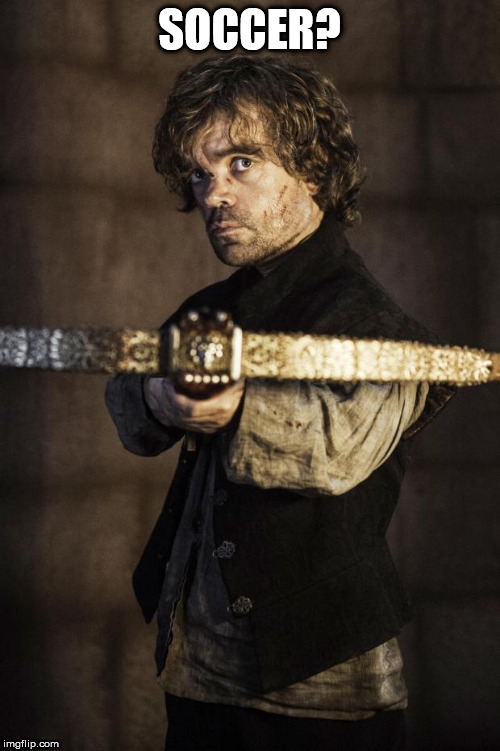 Tyrion Crossbow | SOCCER? | image tagged in tyrion crossbow | made w/ Imgflip meme maker