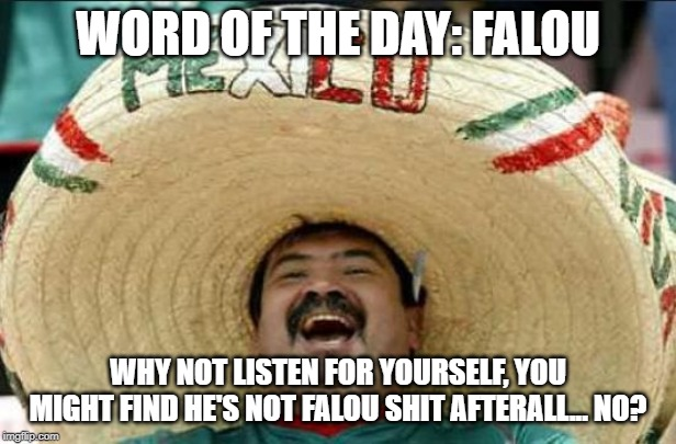 mexican word of the day | WORD OF THE DAY: FALOU WHY NOT LISTEN FOR YOURSELF, YOU MIGHT FIND HE'S NOT FALOU SHIT AFTERALL... NO? | image tagged in mexican word of the day | made w/ Imgflip meme maker