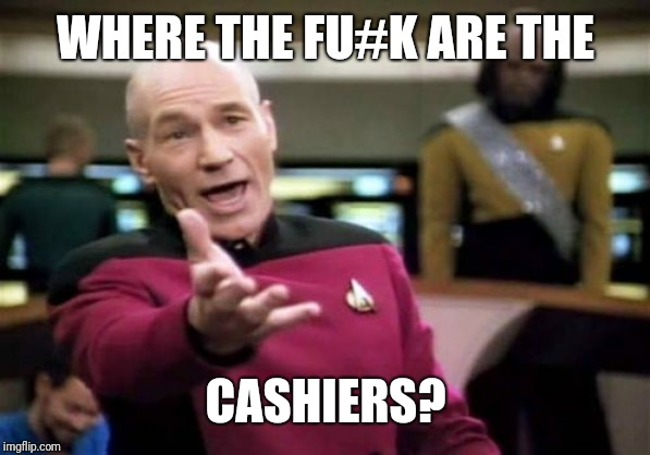 Where are they? |  WHERE THE FU#K ARE THE; CASHIERS? | image tagged in memes,picard wtf,cashier,grocery store | made w/ Imgflip meme maker