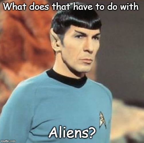 mr-spock.jpg | What does that have to do with Aliens? | image tagged in mr-spockjpg | made w/ Imgflip meme maker