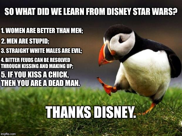 Disney Star Wars Gender Studies |  SO WHAT DID WE LEARN FROM DISNEY STAR WARS? 1. WOMEN ARE BETTER THAN MEN;; 2. MEN ARE STUPID;; 3. STRAIGHT WHITE MALES ARE EVIL;; 4. BITTER FEUDS CAN BE RESOLVED THROUGH KISSING AND MAKING UP;; 5. IF YOU KISS A CHICK, THEN YOU ARE A DEAD MAN. THANKS DISNEY. | image tagged in memes,unpopular opinion puffin,disney killed star wars,gender,men and women,dead | made w/ Imgflip meme maker