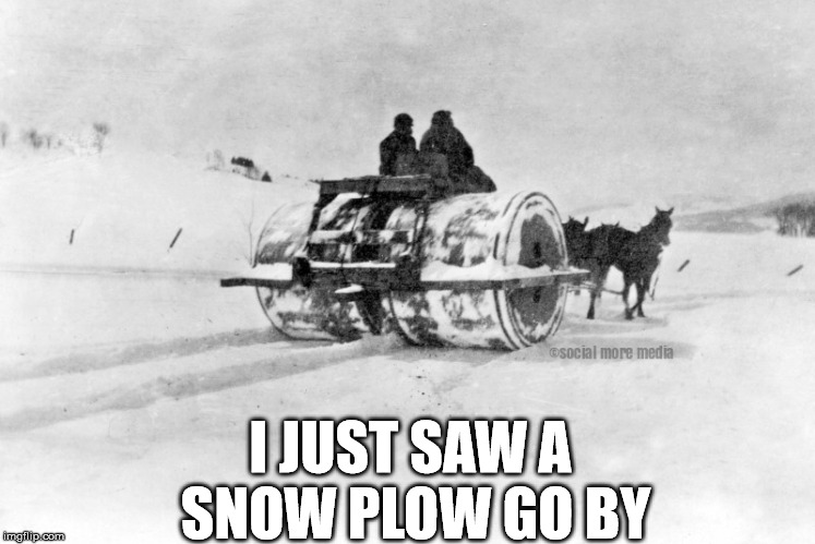 Winter |  I JUST SAW A  SNOW PLOW GO BY | image tagged in snow plow,christmas,winter,canada,orillia | made w/ Imgflip meme maker