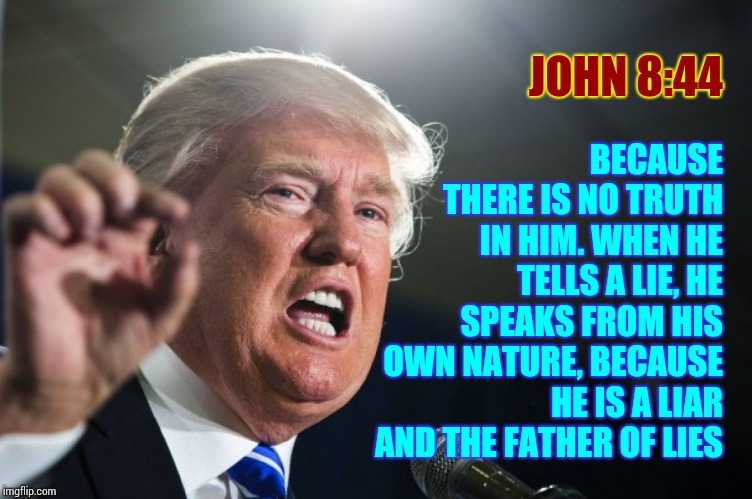 Even He Says He's A Liar |  JOHN 8:44; BECAUSE THERE IS NO TRUTH IN HIM. WHEN HE TELLS A LIE, HE SPEAKS FROM HIS OWN NATURE, BECAUSE HE IS A LIAR AND THE FATHER OF LIES | image tagged in donald trump,memes,liar in chief,liars club,trump unfit unqualified dangerous,satan | made w/ Imgflip meme maker