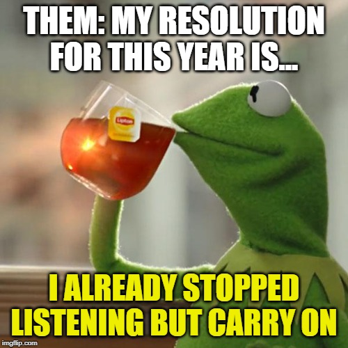 But Thats None Of My Business | THEM: MY RESOLUTION FOR THIS YEAR IS... I ALREADY STOPPED LISTENING BUT CARRY ON | image tagged in memes,but thats none of my business,kermit the frog,new year resolutions,meme,memes | made w/ Imgflip meme maker