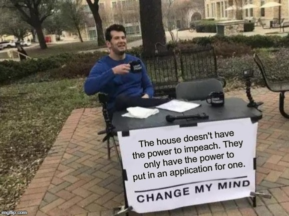 Change My Mind | The house doesn't have the power to impeach. They only have the power to put in an application for one. | image tagged in memes,change my mind | made w/ Imgflip meme maker