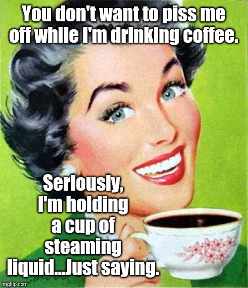 Mom |  You don't want to piss me off while I'm drinking coffee. Seriously, I'm holding a cup of steaming liquid...Just saying. | image tagged in mom,coffee,memes | made w/ Imgflip meme maker