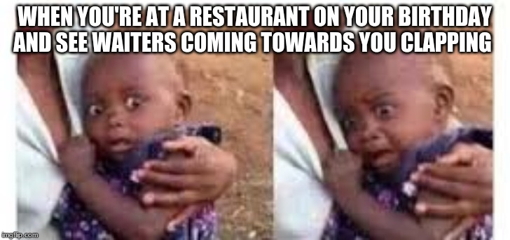 WHEN YOU'RE AT A RESTAURANT ON YOUR BIRTHDAY AND SEE WAITERS COMING TOWARDS YOU CLAPPING | image tagged in memes,gifs,creepy condescending wonka,confession bear,scumbag | made w/ Imgflip meme maker
