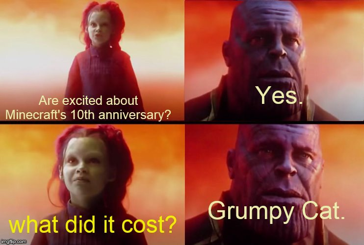 thanos what did it cost |  Yes. Are excited about Minecraft's 10th anniversary? Grumpy Cat. what did it cost? | image tagged in thanos what did it cost | made w/ Imgflip meme maker