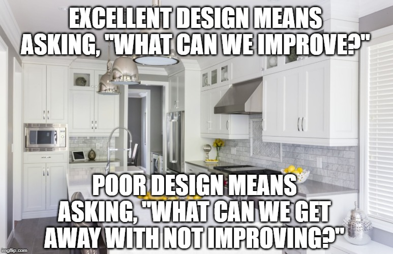 "EXCELLENT DESIGN MEANS ASKING, ""WHAT CAN WE IMPROVE?"" POOR DESIGN MEANS ASKING, ""WHAT CAN WE GET AWAY WITH NOT IMPROVING?"" 